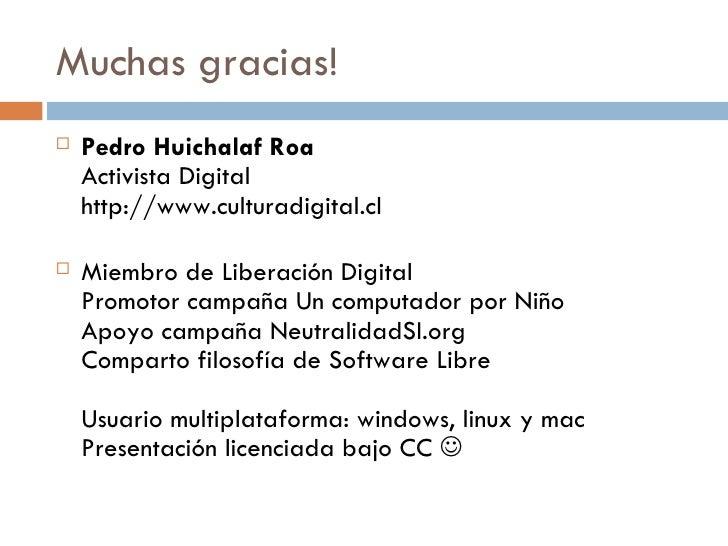 Muchas gracias! <ul><li>Pedro Huichalaf Roa Activista Digital http://www.culturadigital.cl </li></ul><ul><li>Miembro de Li...