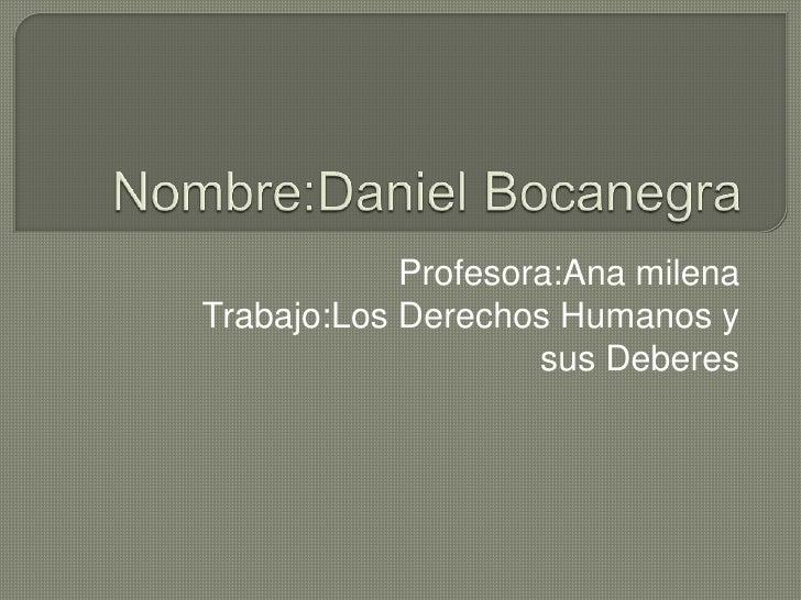 Nombre:Daniel Bocanegra<br />Profesora:Ana milena<br />Trabajo:Los Derechos Humanos y sus Deberes<br />