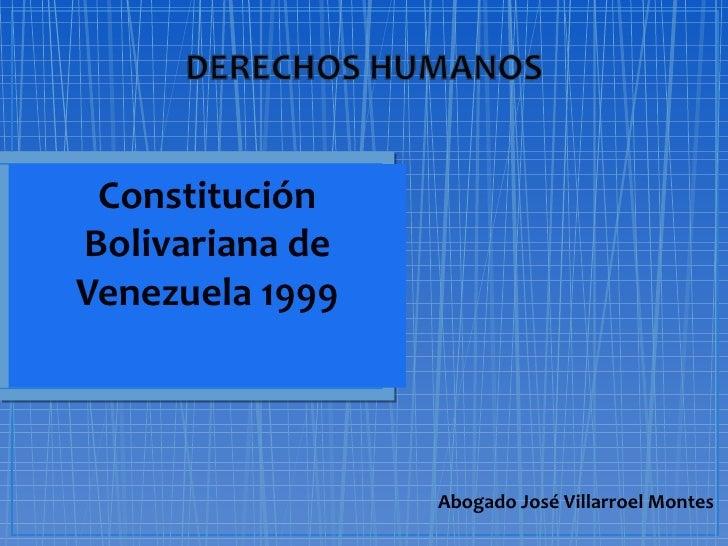ConstituciónBolivariana deVenezuela 1999                 Abogado José Villarroel Montes