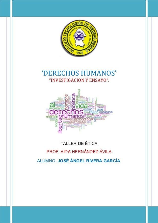 """'DERECHOS HUMANOS' """"INVESTIGACION Y ENSAYO"""". TALLER DE ÉTICA PROF. AIDA HERNÁNDEZ ÁVILA ALUMNO. JOSÉ ÁNGEL RIVERA GARCÍA"""