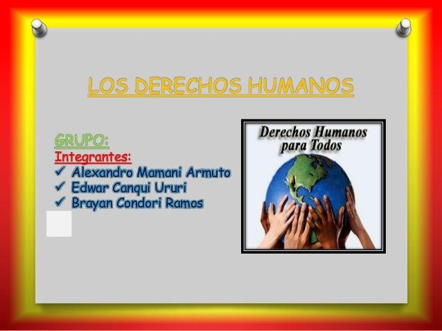 GRUPO: Integrantes:  Alexandro Mamani Armuto  Edwar Canqui Ururi  Brayan Condori Ramos LOS DERECHOS HUMANOS