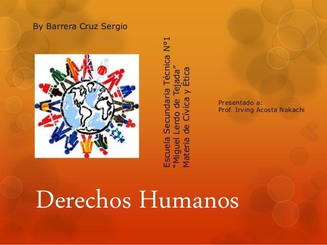"""Derechos Humanos By Barrera Cruz Sergio EscuelaSecundariaTécnicaN°1 """"MiguelLerdodeTejada"""" MateriadeCívicayÉtica Presentado..."""