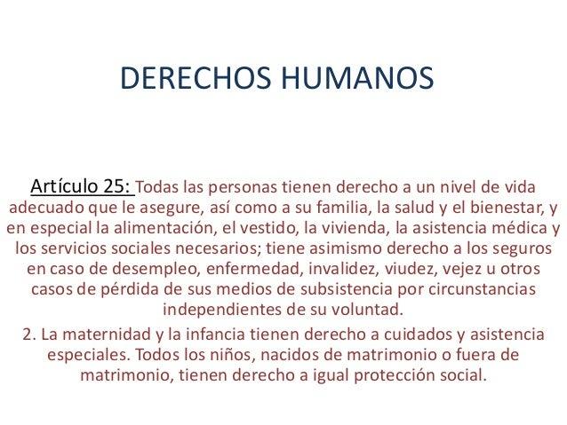 DERECHOS HUMANOSArtículo 25: Todas las personas tienen derecho a un nivel de vidaadecuado que le asegure, así como a su fa...