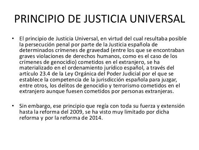 PRINCIPIO DE JUSTICIA UNIVERSAL • El principio de Justicia Universal, en virtud del cual resultaba posible la persecución ...