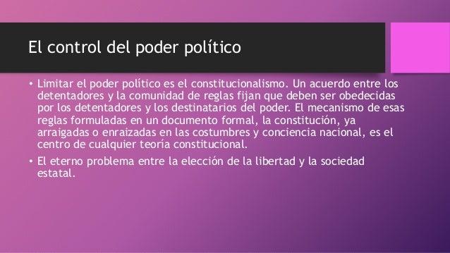 El control del poder político • Limitar el poder político es el constitucionalismo. Un acuerdo entre los detentadores y la...
