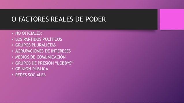 O FACTORES REALES DE PODER • NO OFICIALES: • LOS PARTIDOS POLÍTICOS • GRUPOS PLURALISTAS • AGRUPACIONES DE INTERESES • MED...
