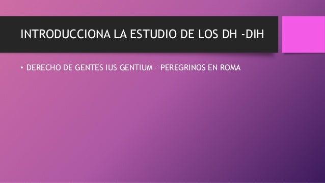INTRODUCCIONA LA ESTUDIO DE LOS DH -DIH • DERECHO DE GENTES IUS GENTIUM – PEREGRINOS EN ROMA