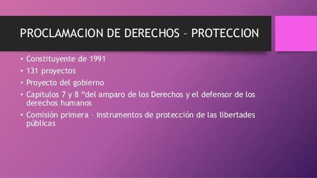"""PROCLAMACION DE DERECHOS – PROTECCION • Constituyente de 1991 • 131 proyectos • Proyecto del gobierno • Capitulos 7 y 8 """"d..."""