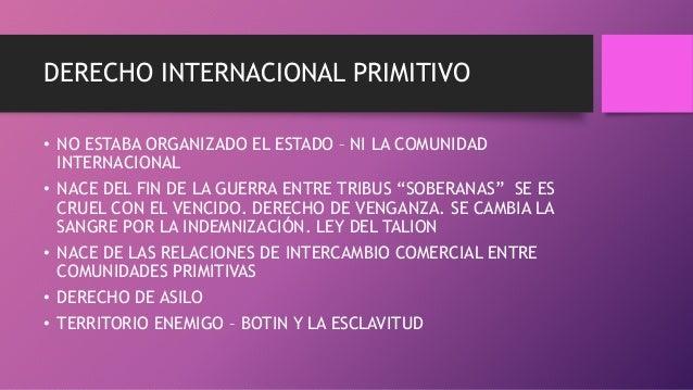 DERECHO INTERNACIONAL PRIMITIVO • NO ESTABA ORGANIZADO EL ESTADO – NI LA COMUNIDAD INTERNACIONAL • NACE DEL FIN DE LA GUER...