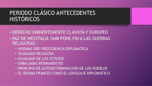 PERIODO CLÁSICO ANTECEDENTES HISTÓRICOS • DERECHO EMINENTEMENTE CLASISTA Y EUROPEO • PAZ DE WESTFALIA 1648 PONE FIN A LAS ...