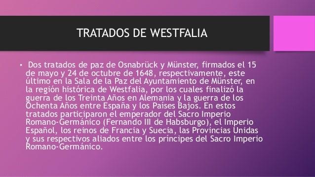 TRATADOS DE WESTFALIA • Dos tratados de paz de Osnabrück y Münster, firmados el 15 de mayo y 24 de octubre de 1648, respec...