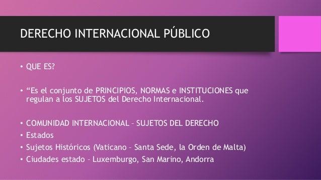 """DERECHO INTERNACIONAL PÚBLICO • QUE ES? • """"Es el conjunto de PRINCIPIOS, NORMAS e INSTITUCIONES que regulan a los SUJETOS ..."""