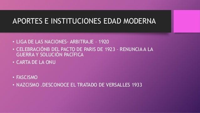 APORTES E INSTITUCIONES EDAD MODERNA • LIGA DE LAS NACIONES- ARBITRAJE – 1920 • CELEBRACIÓNB DEL PACTO DE PARIS DE 1923 – ...