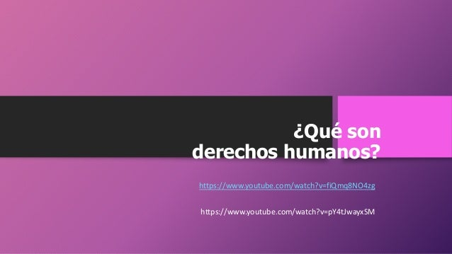 ¿Qué son derechos humanos? https://www.youtube.com/watch?v=fiQmq8NO4zg https://www.youtube.com/watch?v=pY4tJwayxSM