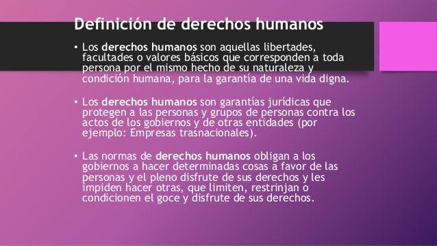 Definición de derechos humanos • Los derechos humanos son aquellas libertades, facultades o valores básicos que correspond...