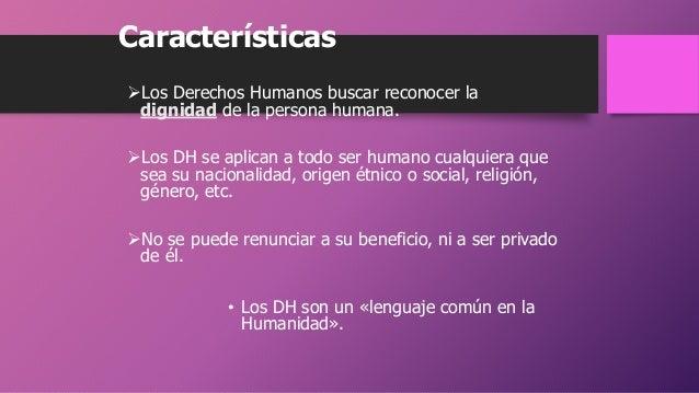 Características Los Derechos Humanos buscar reconocer la dignidad de la persona humana. Los DH se aplican a todo ser hum...