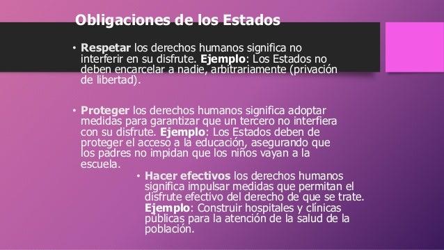 Obligaciones de los Estados • Respetar los derechos humanos significa no interferir en su disfrute. Ejemplo: Los Estados n...