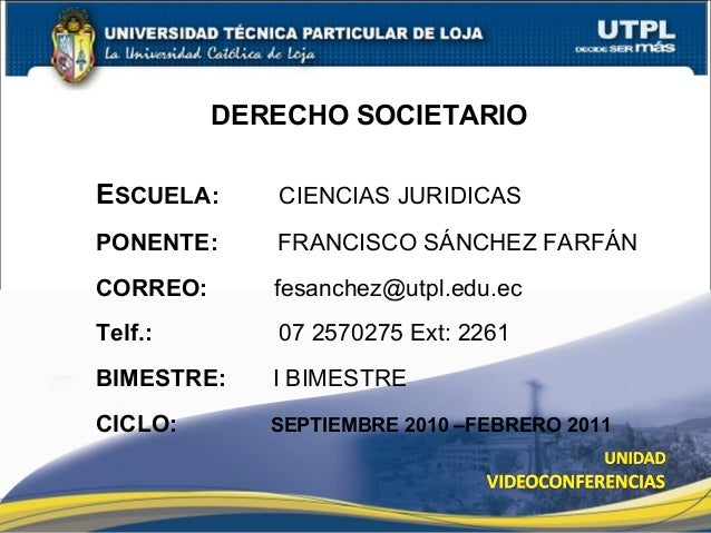 DERECHO SOCIETARIO ESCUELA: CIENCIAS JURIDICAS PONENTE: FRANCISCO SÁNCHEZ FARFÁN CORREO: fesanchez@utpl.edu.ec Telf.: 07 2...