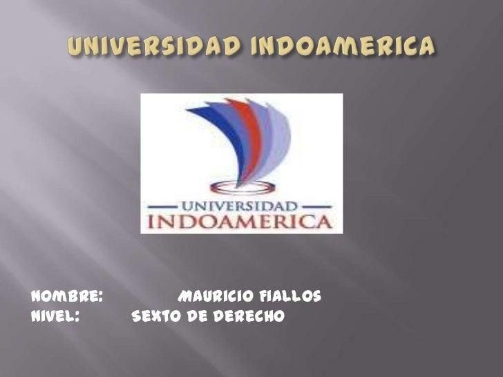 Universidad Indoamerica<br />Nombre:               Mauricio Fiallos<br />Nivel:Sexto de derecho<br />