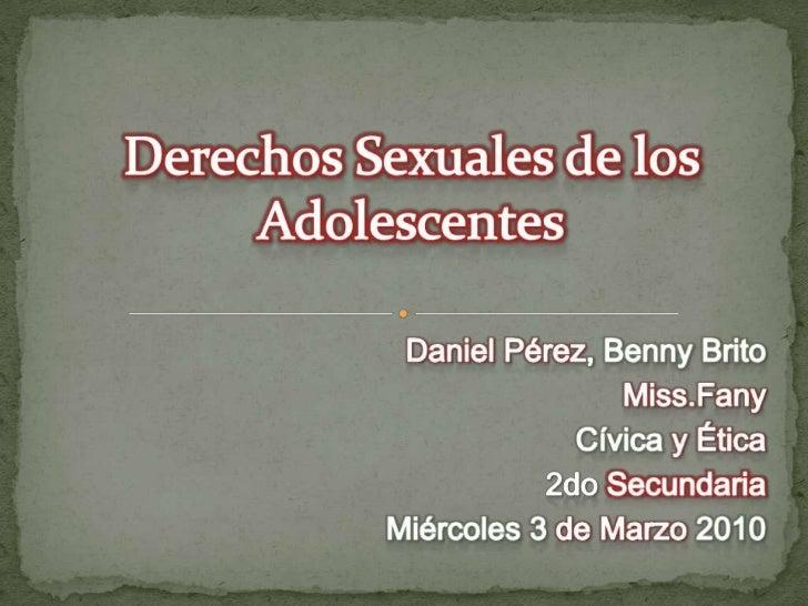 Derechos Sexuales de los Adolescentes<br />Daniel Pérez, Benny Brito<br />Miss.Fany<br />Cívica y Ética<br />2do Secundari...