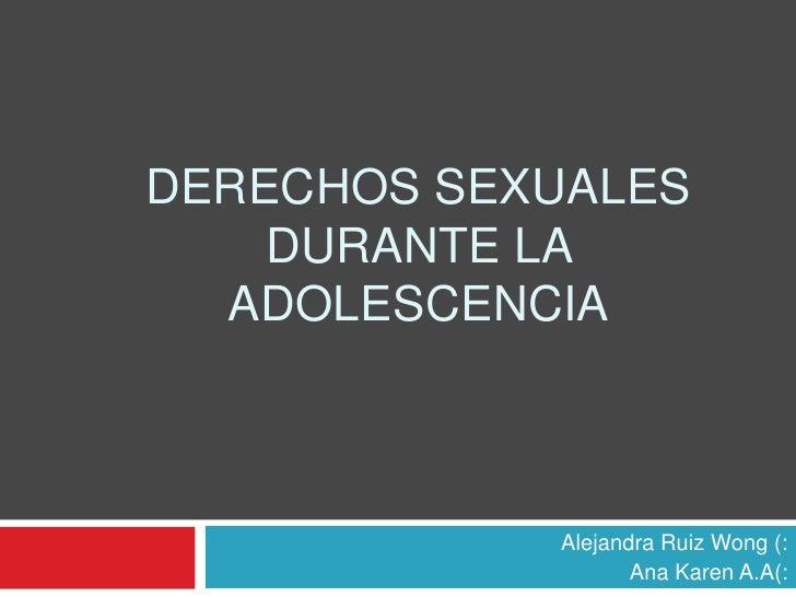 Derechos Sexuales durante la adolescencia<br />Alejandra Ruiz Wong (:<br />Ana Karen A.A(:<br />