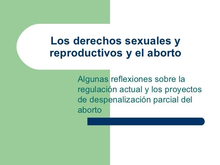 Los derechos sexuales y reproductivos y el aborto Algunas reflexiones sobre la regulación actual y los proyectos de despen...