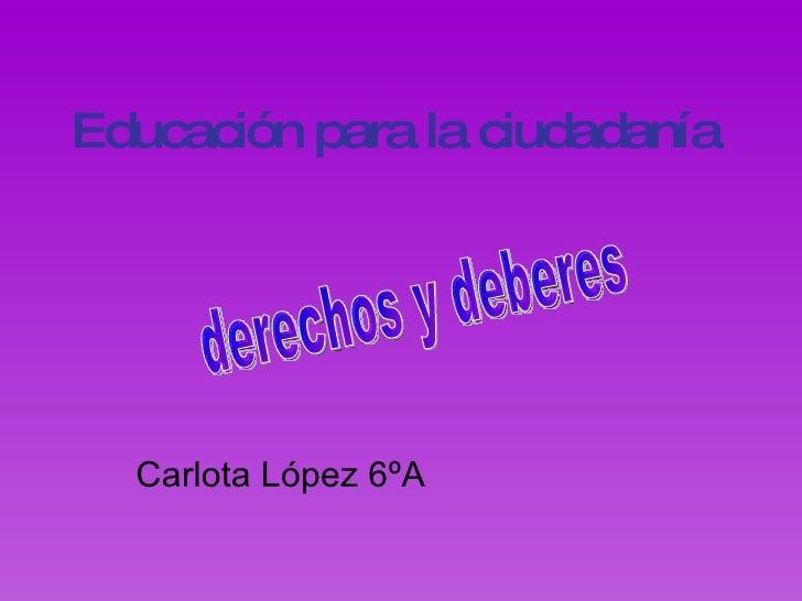 Educación para la ciudadanía Carlota López 6ºA derechos y deberes