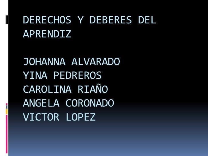 DERECHOS Y DEBERES DEL APRENDIZJOHANNA ALVARADOYINA PEDREROSCAROLINA RIAÑOANGELA CORONADOVICTOR LOPEZ<br />