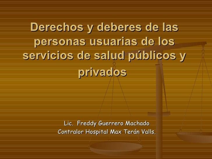 Derechos y deberes de las personas usuarias de los servicios de salud públicos y privados   Lic.  Freddy Guerrero Machado ...