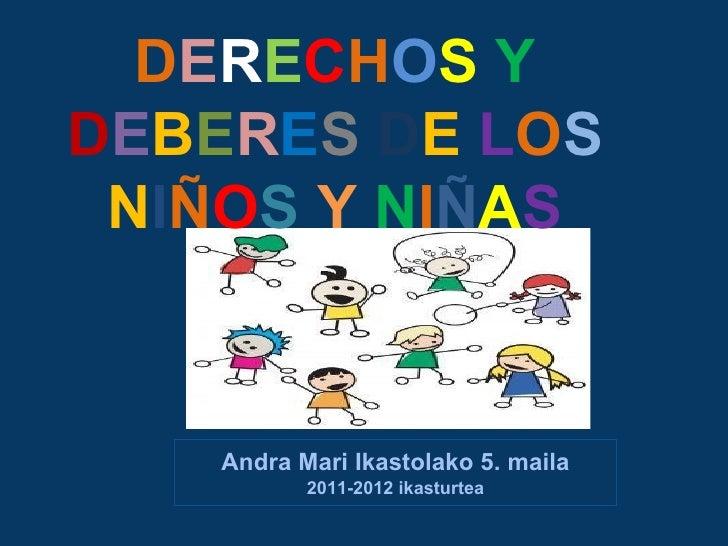 DERECHOS YDEBERES DE LOS NIÑOS Y NIÑAS    Andra Mari Ikastolako 5. maila           2011-2012 ikasturtea