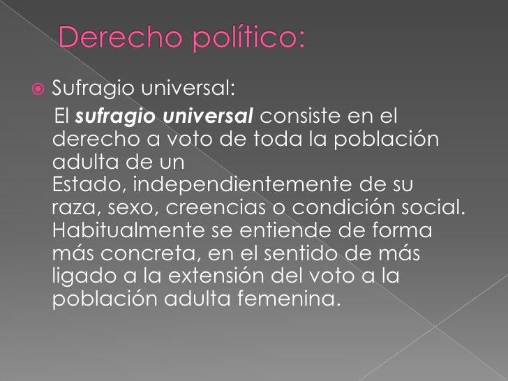 Derecho político:<br />Sufragio universal:<br />    Elsufragio universalconsiste en el derecho a voto de toda la poblaci...