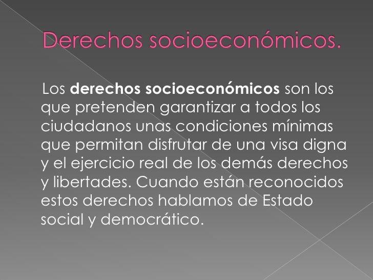Derechos socioeconómicos.<br />    Los derechos socioeconómicos son los que pretenden garantizar a todos los ciudadanos un...