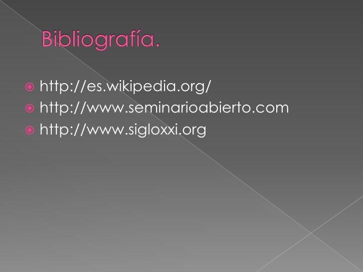 Bibliografía.<br />http://es.wikipedia.org/<br />http://www.seminarioabierto.com<br />http://www.sigloxxi.org<br />