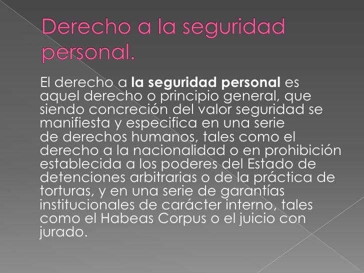 Derecho a la seguridad personal.<br />    Elderechoa la seguridad personal es aquel derecho o principio general, que sie...