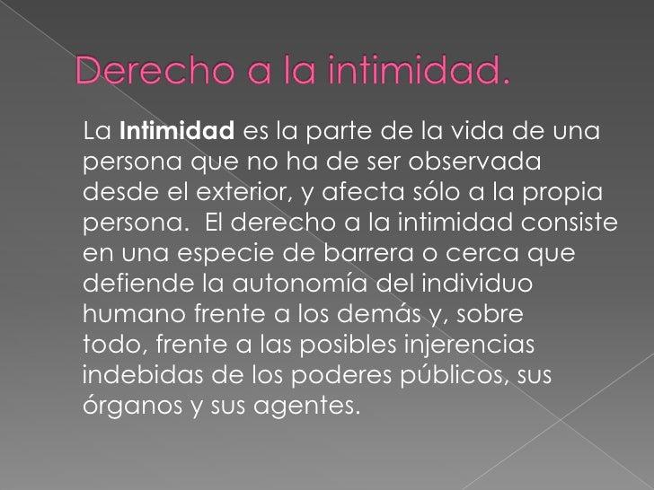 Derecho a la intimidad.<br />    La Intimidad es la parte de la vida de una persona que no ha de ser observada desde el ex...