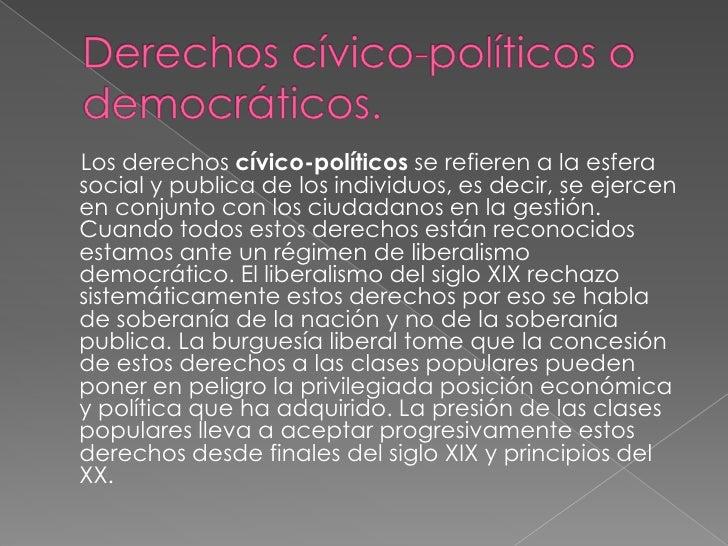 Derechos cívico-políticos o democráticos.<br />     Los derechos cívico-políticos se refieren a la esfera social y publica...