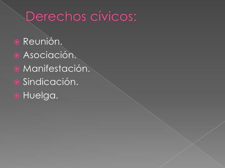 Derechos cívicos:<br />Reunión.<br />Asociación.<br />Manifestación. <br />Sindicación.<br />Huelga.<br />