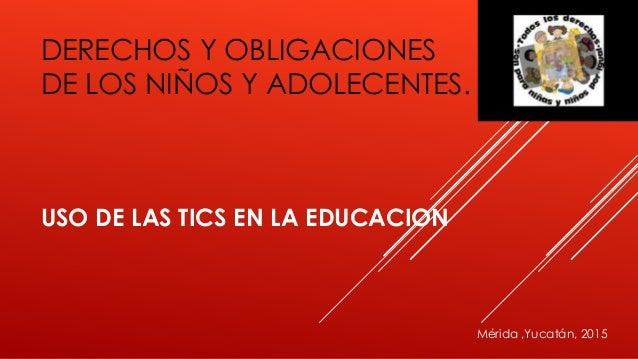 DERECHOS Y OBLIGACIONES DE LOS NIÑOS Y ADOLECENTES. USO DE LAS TICS EN LA EDUCACION Mérida ,Yucatán, 2015