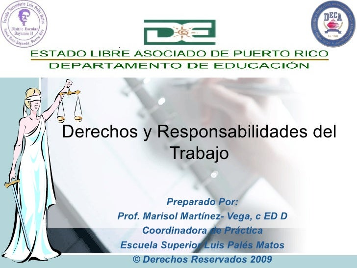Derechos y Responsabilidades del Trabajo Preparado Por: Prof. Marisol Martínez- Vega, c ED D Coordinadora de Práctica Escu...