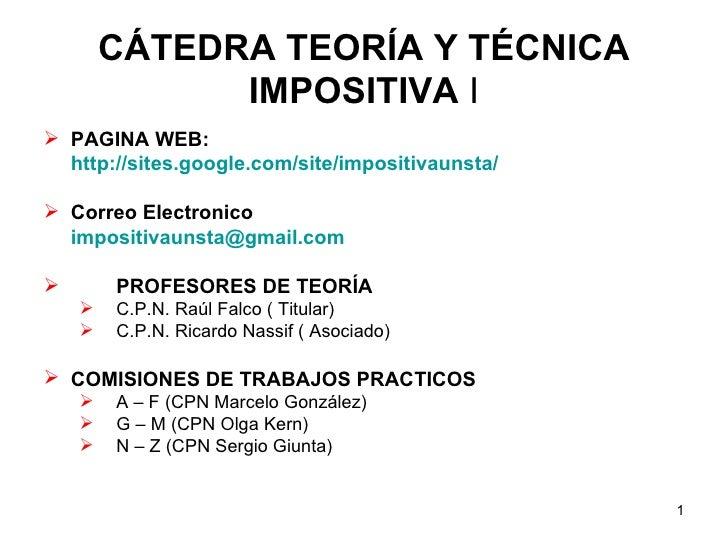 CÁTEDRA TEORÍA Y TÉCNICA IMPOSITIVA  I <ul><li>PAGINA WEB: </li></ul><ul><li>http://sites.google.com/site/impositivaunsta/...