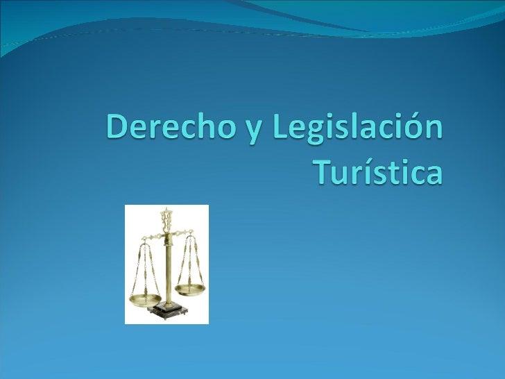 Derecho y Legislación Turística A continuación presentaremos las   distintas Leyes que regulan la    actividad turística e...