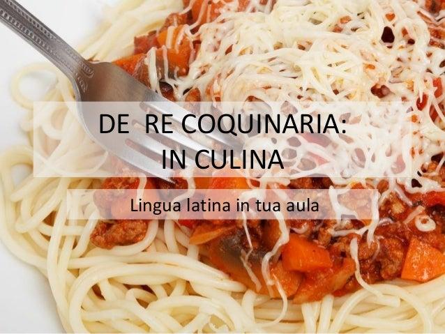 DE RE COQUINARIA: IN CULINA Lingua latina in tua aula