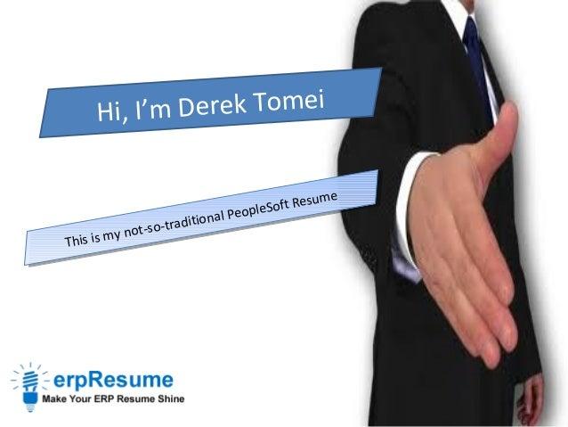 Hi, I'm Derek Tomei This is my not-so-traditional PeopleSoft Resume This is my not-so-traditional PeopleSoft Resume