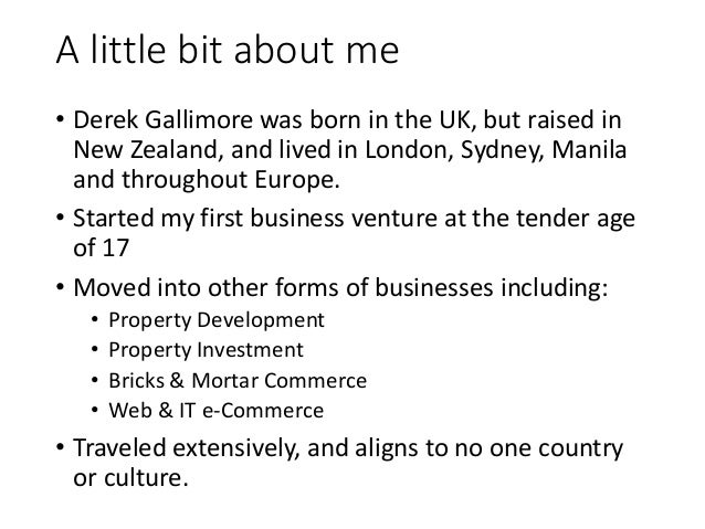 A little bit about me • Derek Gallimore was born in the UK, but raised in New Zealand, and lived in London, Sydney, Manila...