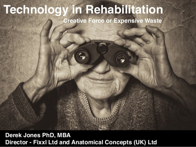 Technology in Rehabilitation Creative Force or Expensive Waste Derek Jones PhD, MBA Director - Fixxl Ltd and Anatomical Co...