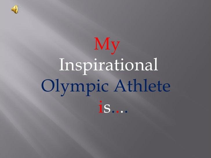 My  InspirationalOlympic Athlete       is....
