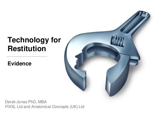 Technology for Restitution Derek Jones PhD, MBA FIXXL Ltd and Anatomical Concepts (UK) Ltd Evidence