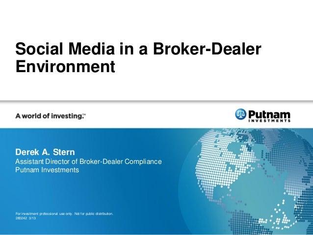 Social Media in a Broker-DealerEnvironmentDerek A. SternAssistant Director of Broker-Dealer CompliancePutnam InvestmentsFo...