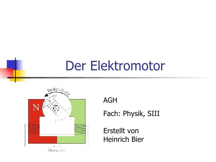 Der Elektromotor      AGH      Fach: Physik, SIII      Erstellt von      Heinrich Bier