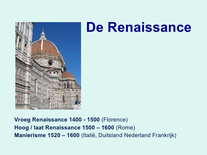 De Renaissance Vroeg Renaissance 1400 - 1500  (Florence) Hoog / laat Renaissance 1500 – 1600  (Rome) Manierisme 1520 – 160...